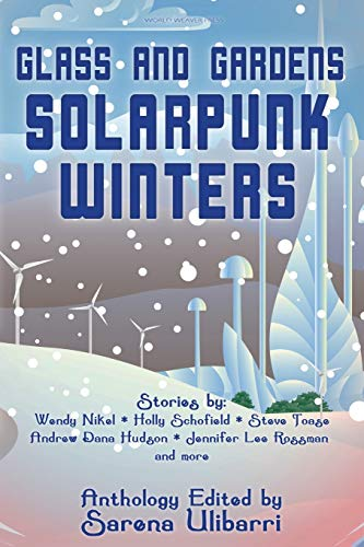 Glass and Gardens: Solarpunk Winters, an Anthology edited by Sarena Ulibarri